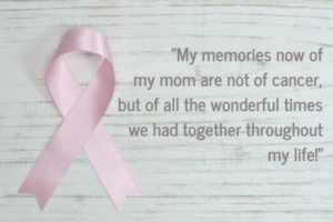-My memories now of my mom are not of cancer, but of all the wonderful times we had together throughout my life!